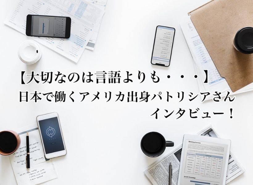 【大切なのは言語よりも・・・】日本で働くアメリカ出身パトリシアさんにインタビュー!